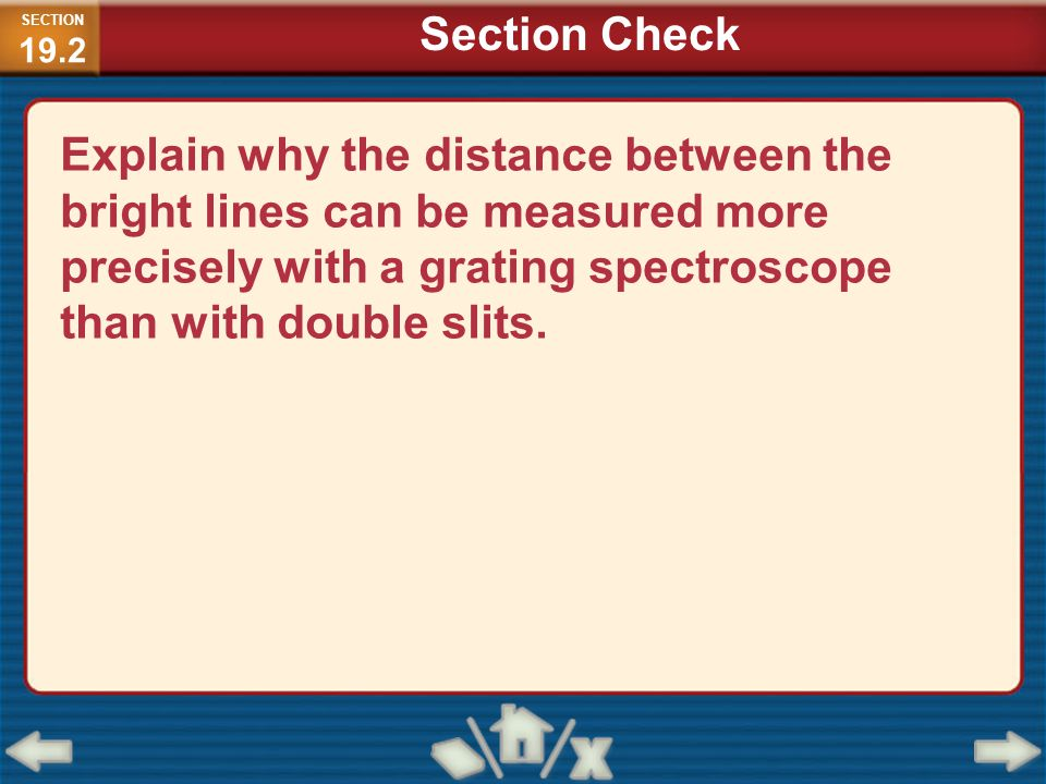Explain why the distance between the bright lines can be measured more precisely with a grating spectroscope than with double slits. SECTION 19.2 Sect