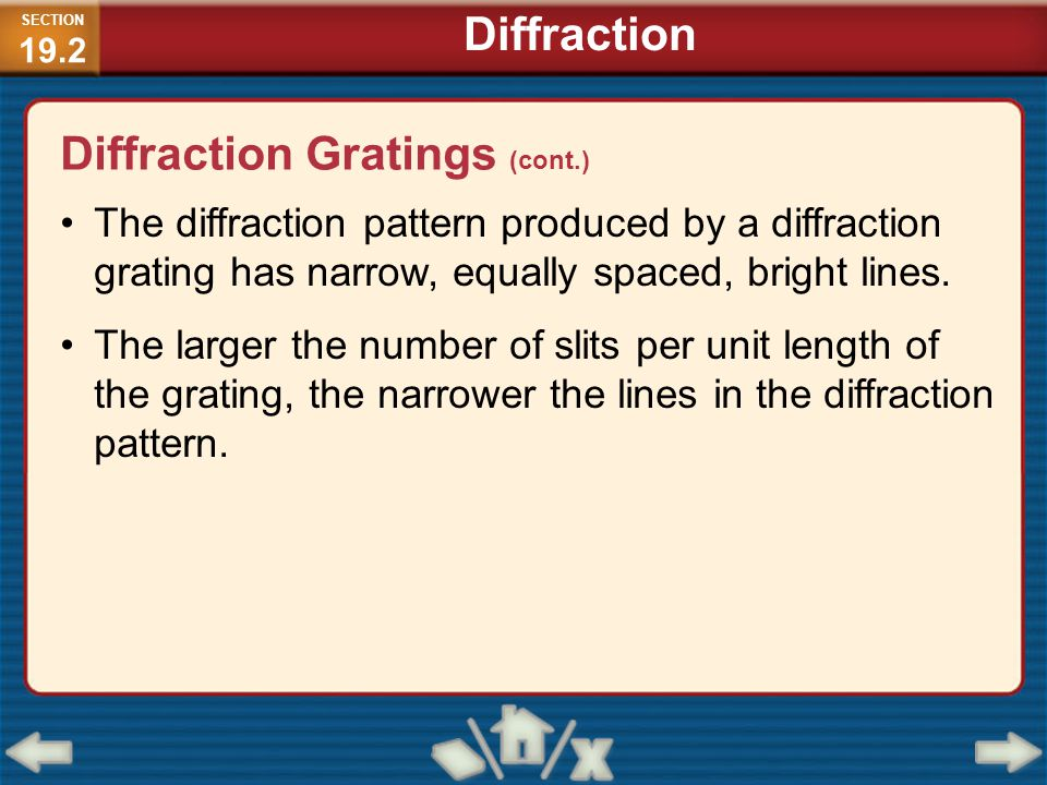 The diffraction pattern produced by a diffraction grating has narrow, equally spaced, bright lines. The larger the number of slits per unit length of