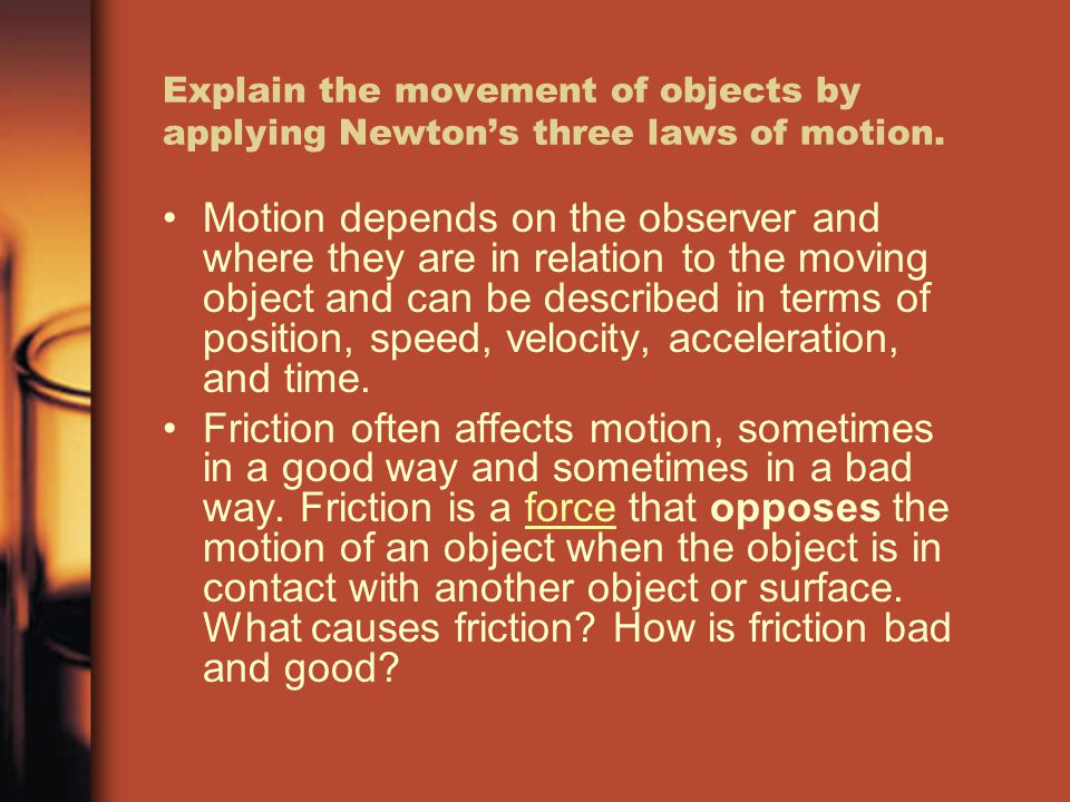 Explain the movement of objects by applying Newton's three laws of motion. Motion depends on the observer and where they are in relation to the moving