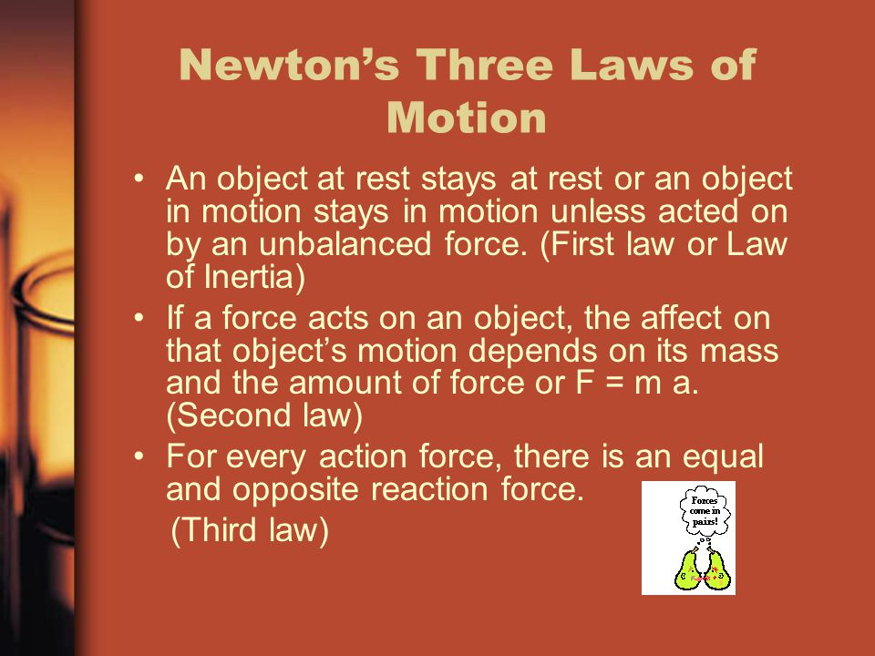 Newton's Three Laws of Motion An object at rest stays at rest or an object in motion stays in motion unless acted on by an unbalanced force. (First la