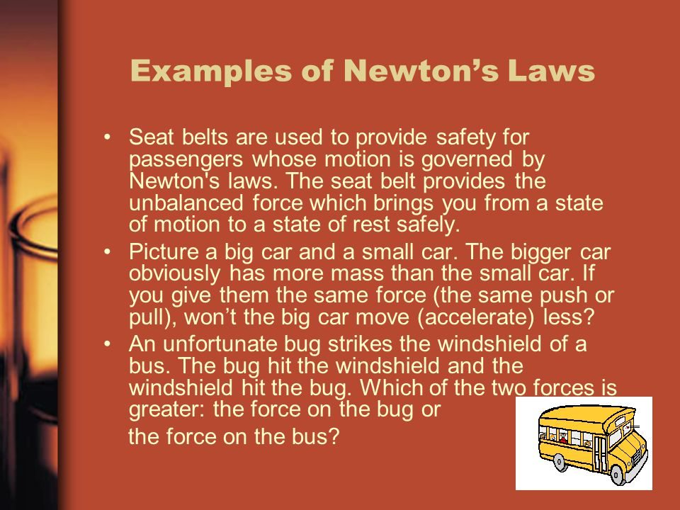 Examples of Newton's Laws Seat belts are used to provide safety for passengers whose motion is governed by Newton s laws.