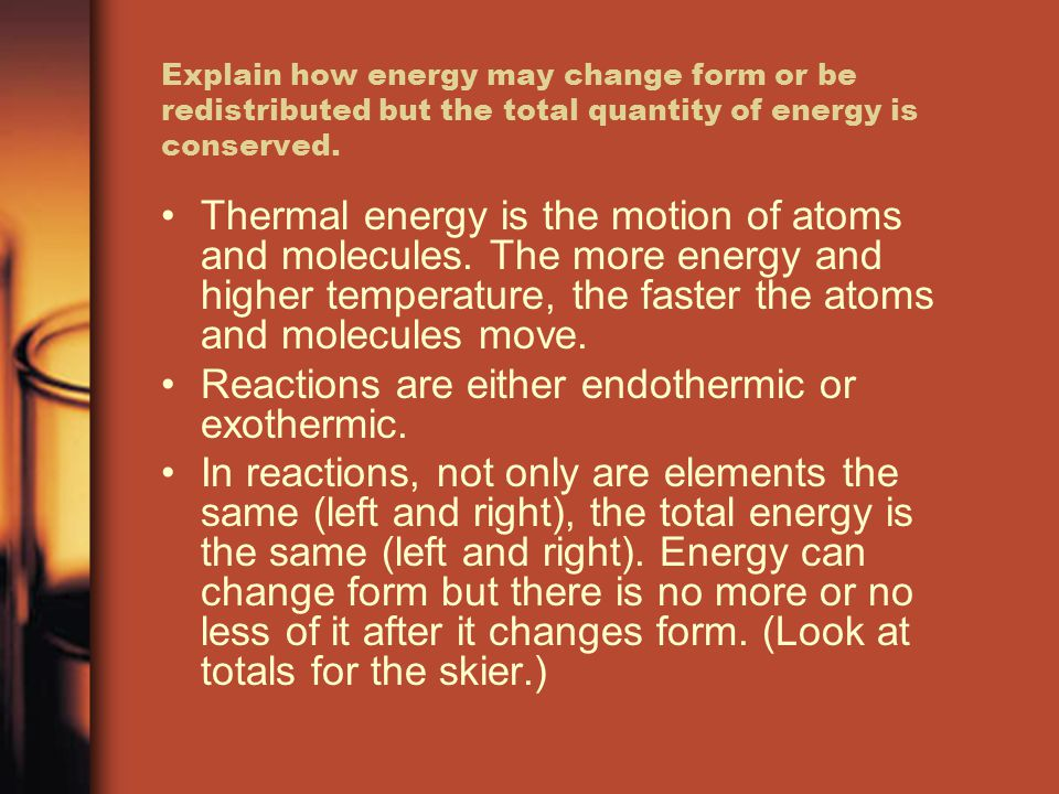 Explain how energy may change form or be redistributed but the total quantity of energy is conserved.