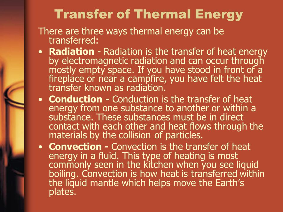 Transfer of Thermal Energy There are three ways thermal energy can be transferred: Radiation - Radiation is the transfer of heat energy by electromagnetic radiation and can occur through mostly empty space.