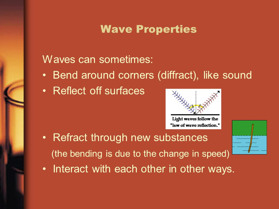 Wave Properties Waves can sometimes: Bend around corners (diffract), like sound Reflect off surfaces Refract through new substances (the bending is due to the change in speed) Interact with each other in other ways.