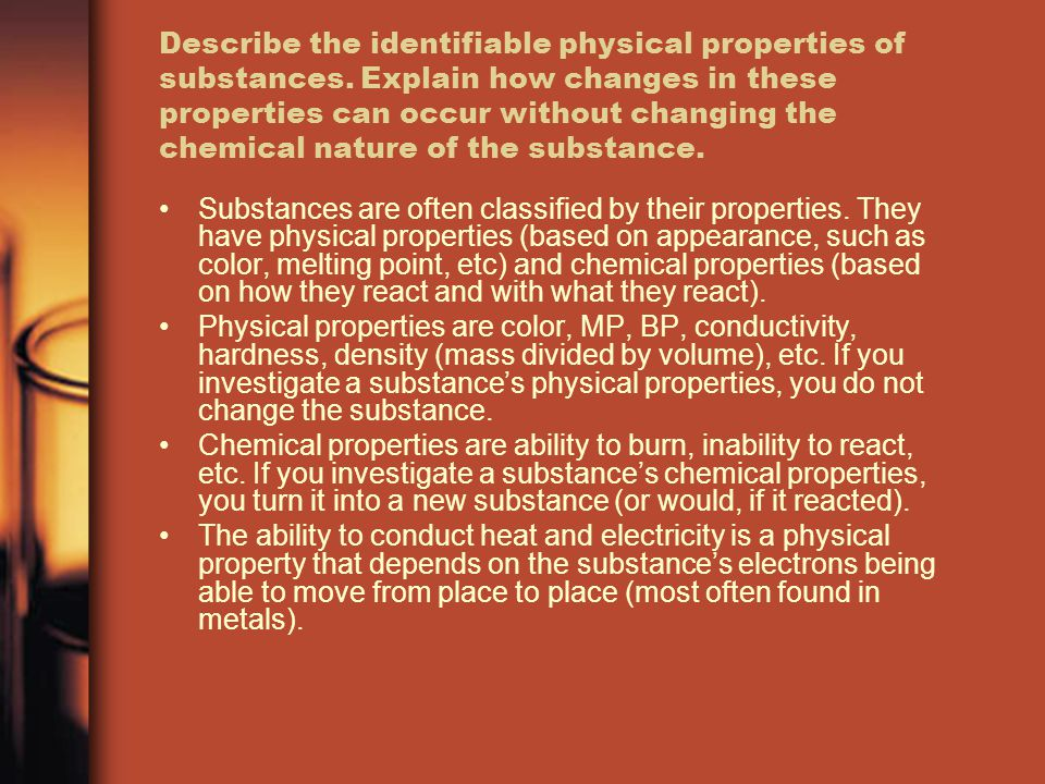 Describe the identifiable physical properties of substances. Explain how changes in these properties can occur without changing the chemical nature of