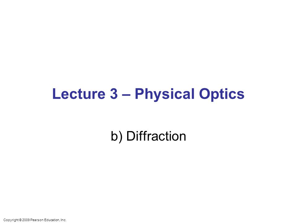 Copyright © 2009 Pearson Education, Inc. Lecture 3 – Physical Optics b) Diffraction