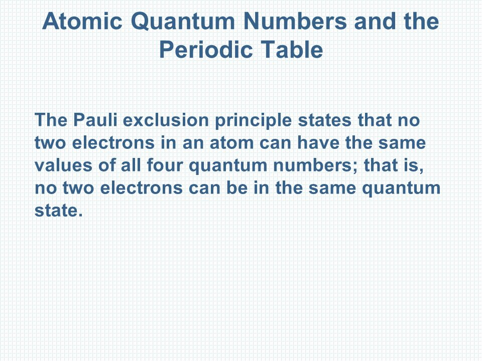 Atomic Quantum Numbers and the Periodic Table The Pauli exclusion principle states that no two electrons in an atom can have the same values of all four quantum numbers; that is, no two electrons can be in the same quantum state.