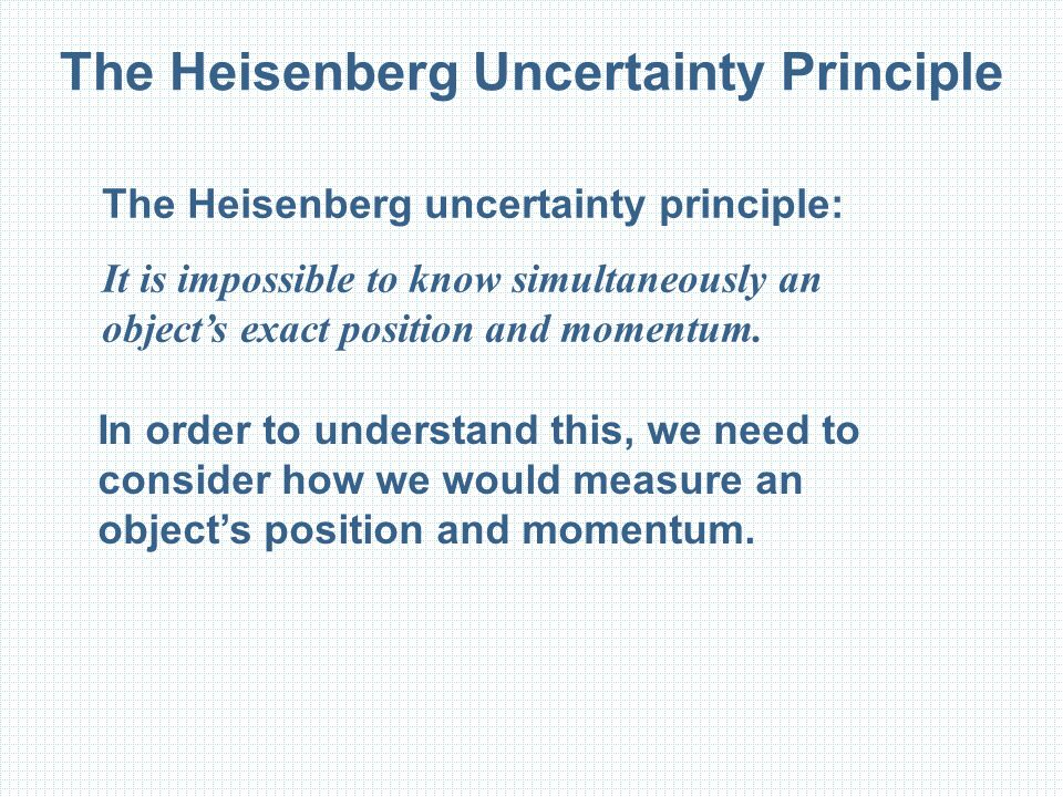 The Heisenberg Uncertainty Principle The Heisenberg uncertainty principle: It is impossible to know simultaneously an object's exact position and mome