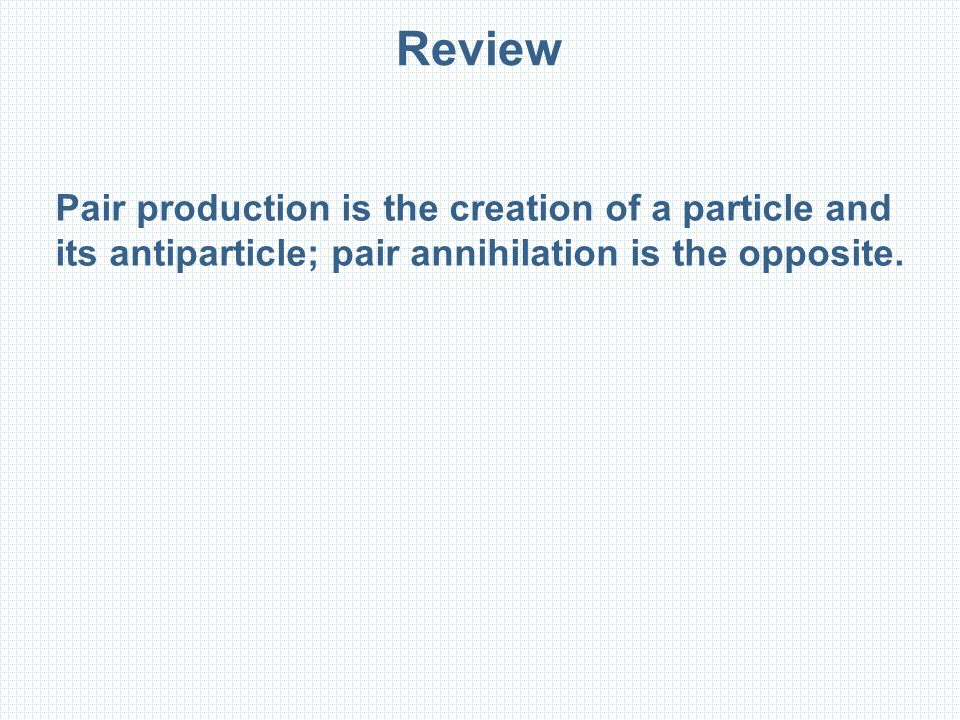 Review Pair production is the creation of a particle and its antiparticle; pair annihilation is the opposite.
