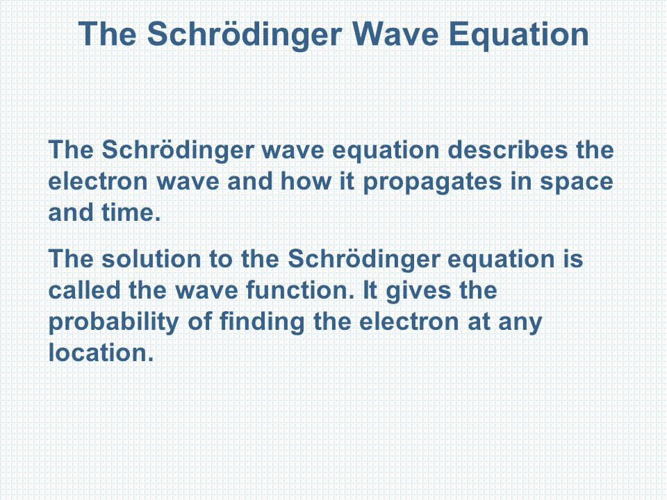 The Schrödinger Wave Equation The Schrödinger wave equation describes the electron wave and how it propagates in space and time.