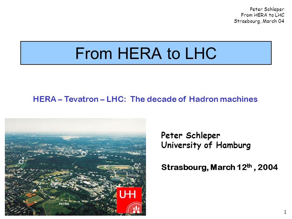 Peter Schleper From HERA to LHC Strasbourg, March 04 2 HERA – LHC: HERA: Elektron-Proton E CMS = 320 GeV LHC: Proton-Proton E CMS = 14 TeV