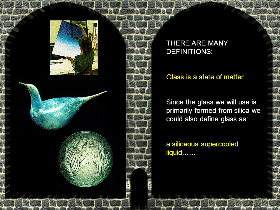 THERE ARE MANY DEFINITIONS: Glass is a state of matter… Since the glass we will use is primarily formed from silica we could also define glass as: a siliceous supercooled liquid……