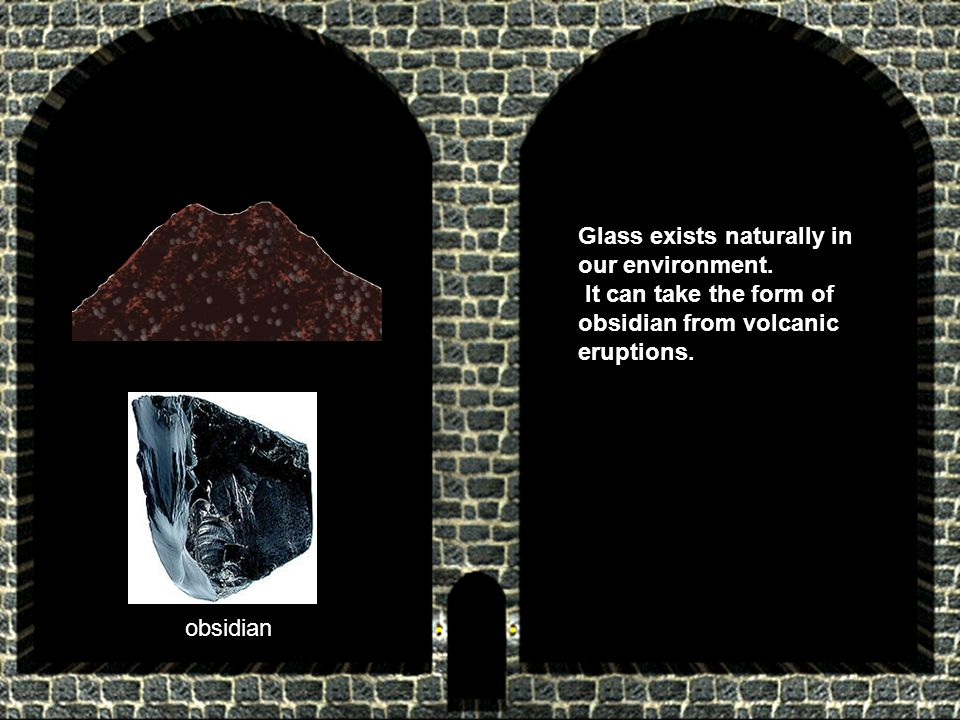 Glass exists naturally in our environment. It can take the form of obsidian from volcanic eruptions. obsidian