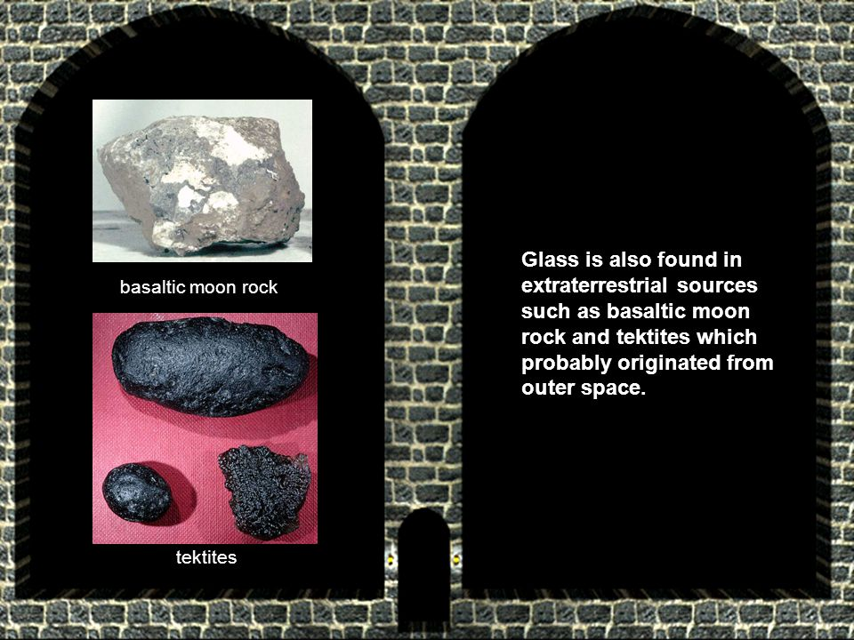 Glass is also found in extraterrestrial sources such as basaltic moon rock and tektites which probably originated from outer space. basaltic moon rock