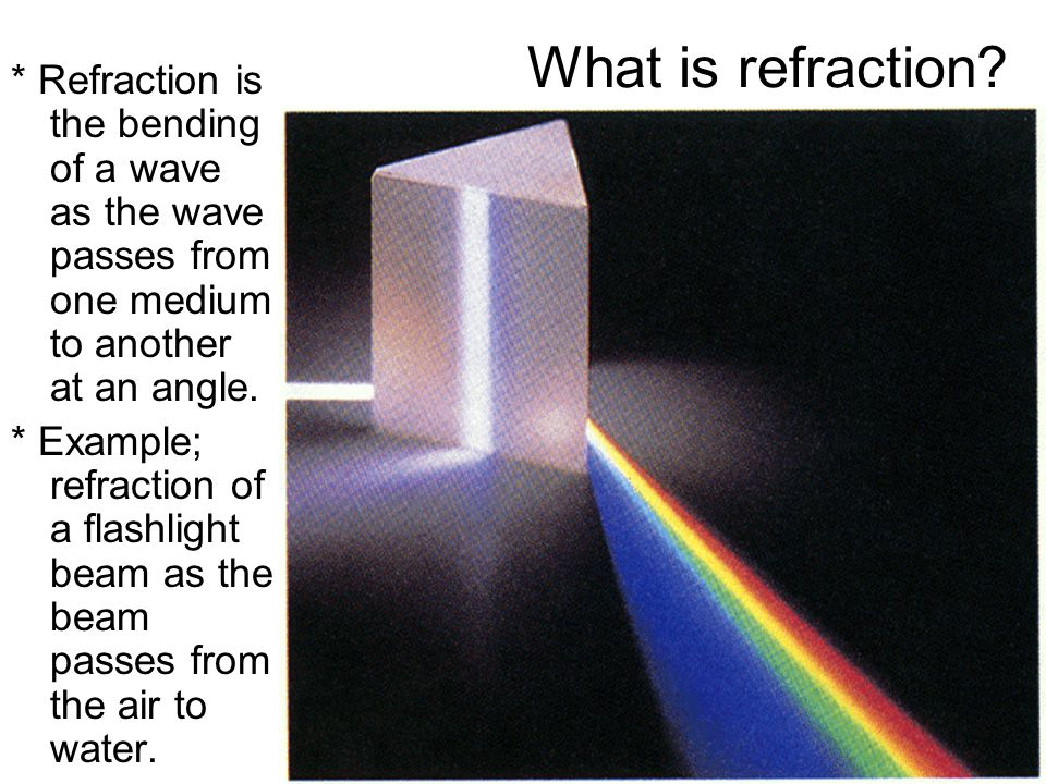 What is refraction? * Refraction is the bending of a wave as the wave passes from one medium to another at an angle. * Example; refraction of a flashl