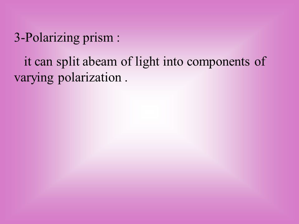 3-Polarizing prism : it can split abeam of light into components of varying polarization.