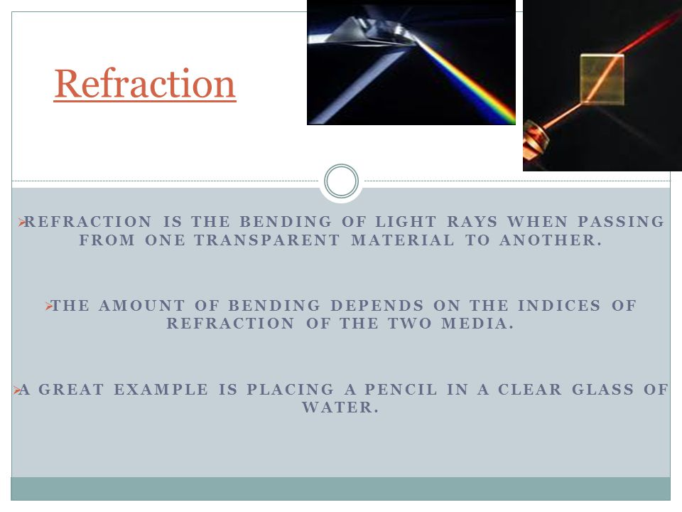 Refraction The bending of light as it passes between materials, such as solid, liquids, gases.