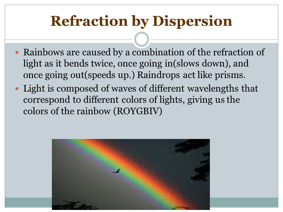  REFRACTION IS THE BENDING OF LIGHT RAYS WHEN PASSING FROM ONE TRANSPARENT MATERIAL TO ANOTHER.