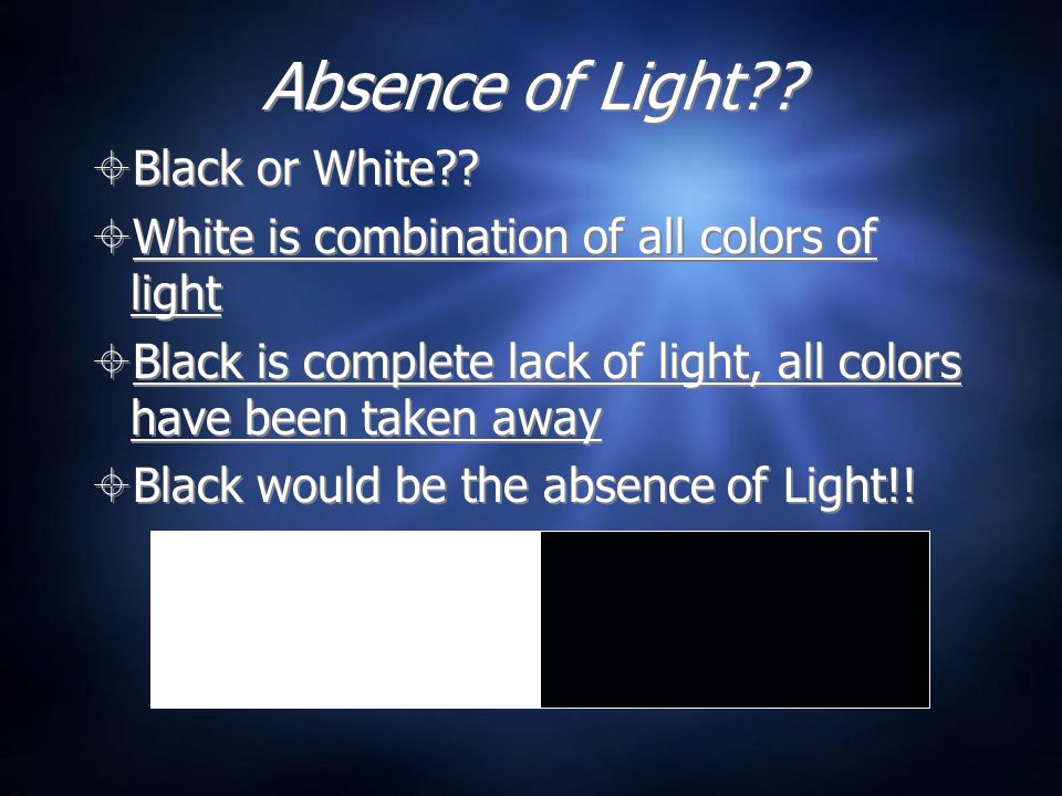 Absence of Light??  Black or White??  White is combination of all colors of light  Black is complete lack of light, all colors have been taken away