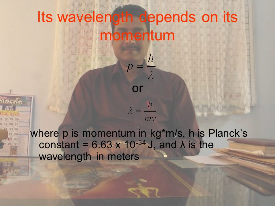 Its wavelength depends on its momentum or where p is momentum in kg*m/s, h is Planck's constant = 6.63 x 10 -34 J, and λ is the wavelength in meters