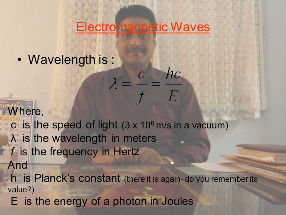 Electromagnetic Waves Wavelength is : Where, c is the speed of light (3 x 10 8 m/s in a vacuum) λ is the wavelength in meters f is the frequency in Hertz And h is Planck's constant (there it is again- do you remember its value ) E is the energy of a photon in Joules