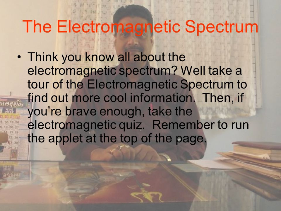 The Electromagnetic Spectrum Think you know all about the electromagnetic spectrum.