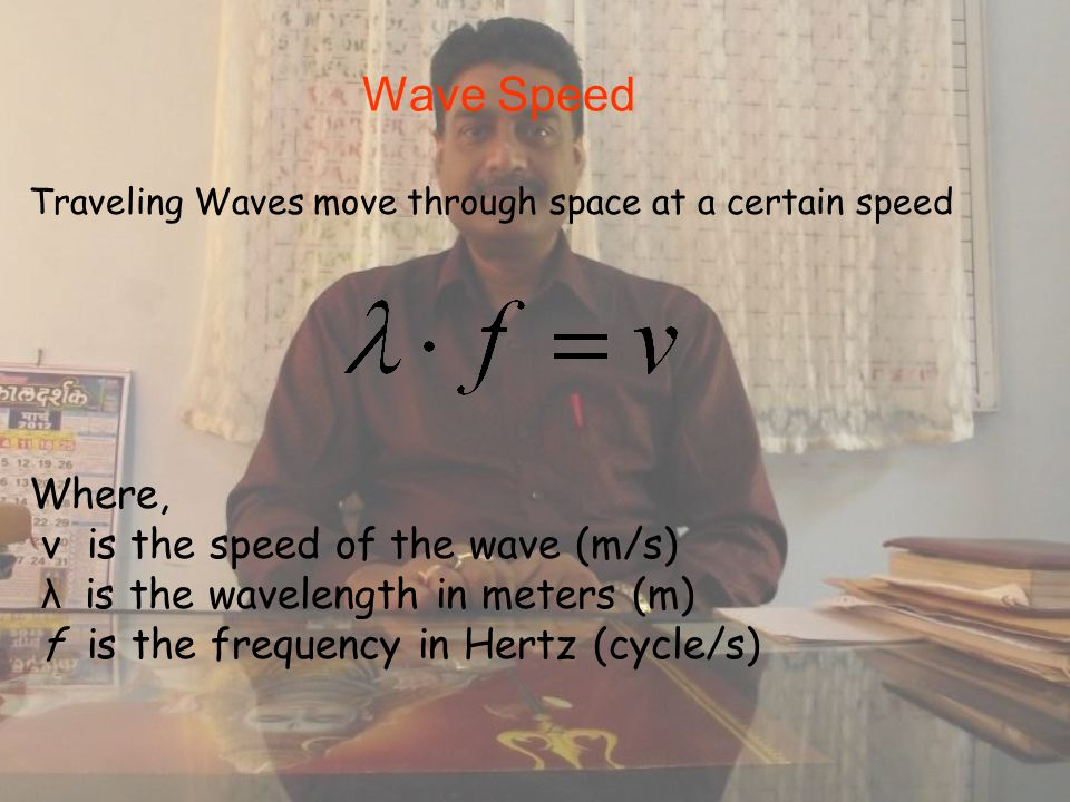 Wave Speed Where, v is the speed of the wave (m/s) λ is the wavelength in meters (m) f is the frequency in Hertz (cycle/s) Traveling Waves move through space at a certain speed