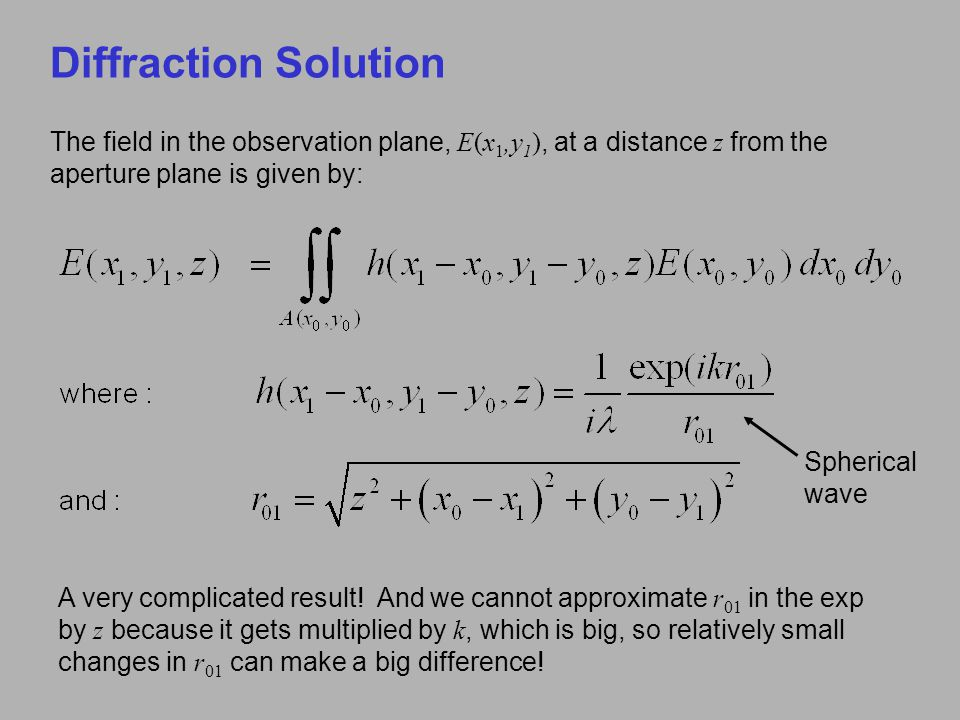 Diffraction Solution The field in the observation plane, E(x 1,y 1 ), at a distance z from the aperture plane is given by: A very complicated result!