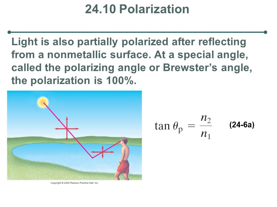 24.10 Polarization Light is also partially polarized after reflecting from a nonmetallic surface. At a special angle, called the polarizing angle or B