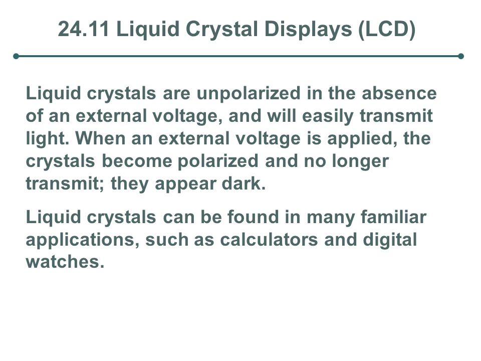 24.11 Liquid Crystal Displays (LCD) Liquid crystals are unpolarized in the absence of an external voltage, and will easily transmit light. When an ext