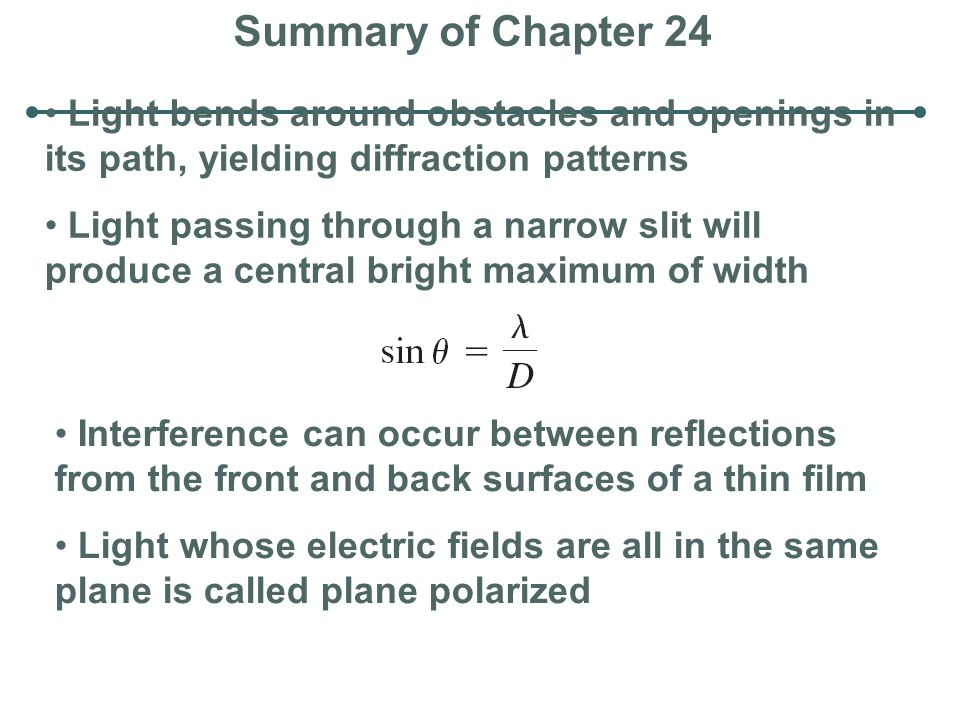 Summary of Chapter 24 Light bends around obstacles and openings in its path, yielding diffraction patterns Light passing through a narrow slit will pr