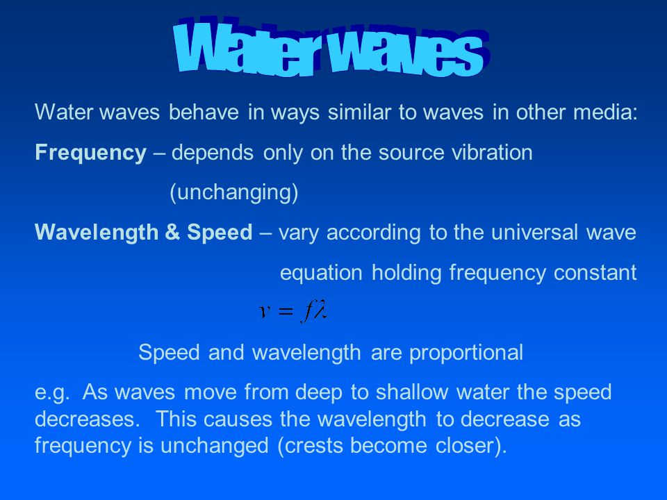 Water waves behave in ways similar to waves in other media: Frequency – depends only on the source vibration (unchanging) Wavelength & Speed – vary ac
