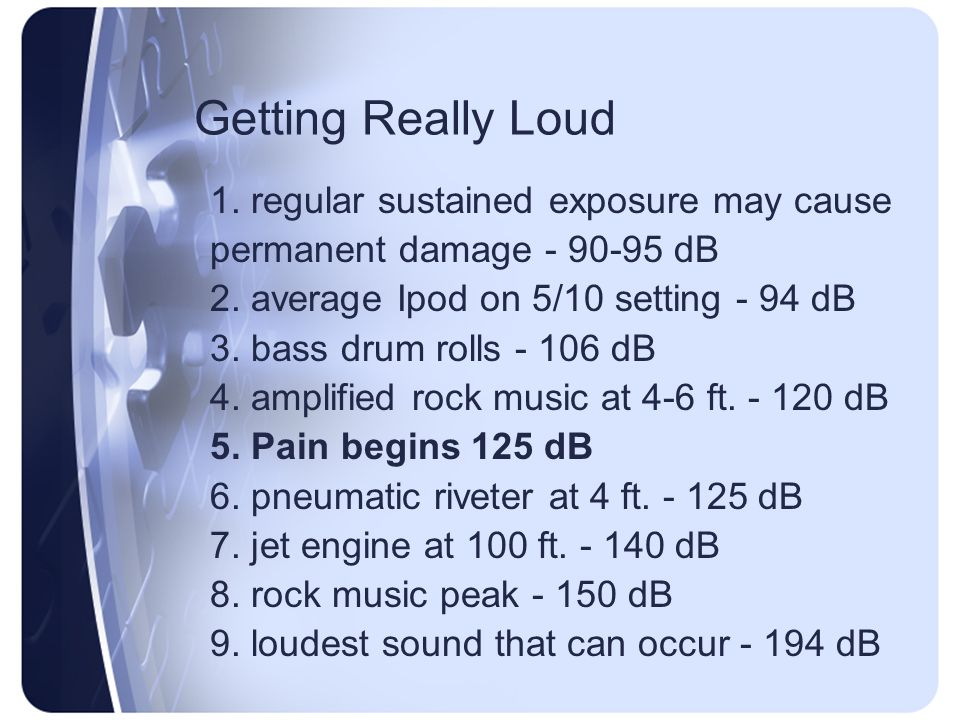 Getting Really Loud 1.regular sustained exposure may cause permanent damage - 90-95 dB 2.