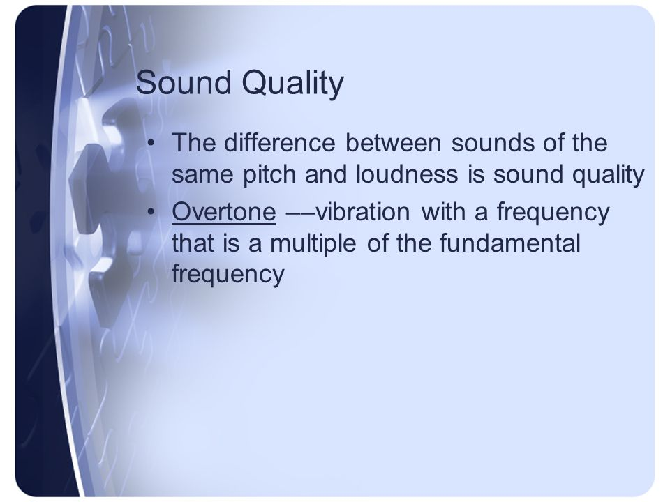 Sound Quality The difference between sounds of the same pitch and loudness is sound quality Overtone ––vibration with a frequency that is a multiple of the fundamental frequency