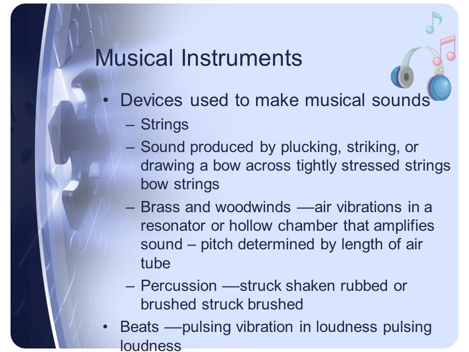Musical Instruments Devices used to make musical sounds –Strings –Sound produced by plucking, striking, or drawing a bow across tightly stressed strings bow strings –Brass and woodwinds ––air vibrations in a resonator or hollow chamber that amplifies sound – pitch determined by length of air tube –Percussion ––struck shaken rubbed or brushed struck brushed Beats ––pulsing vibration in loudness pulsing loudness