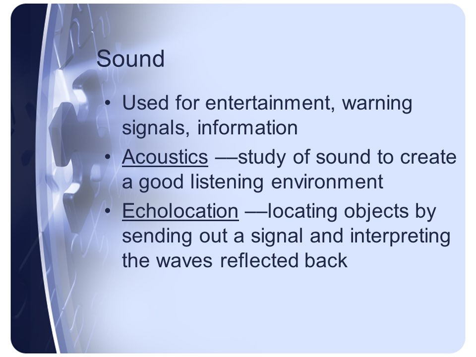 Sound Used for entertainment, warning signals, information Acoustics ––study of sound to create a good listening environment Echolocation ––locating objects by sending out a signal and interpreting the waves reflected back