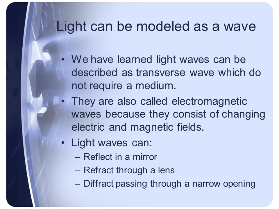 Light can be modeled as a wave We have learned light waves can be described as transverse wave which do not require a medium.
