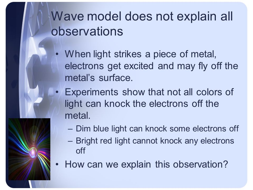 Wave model does not explain all observations When light strikes a piece of metal, electrons get excited and may fly off the metal's surface.