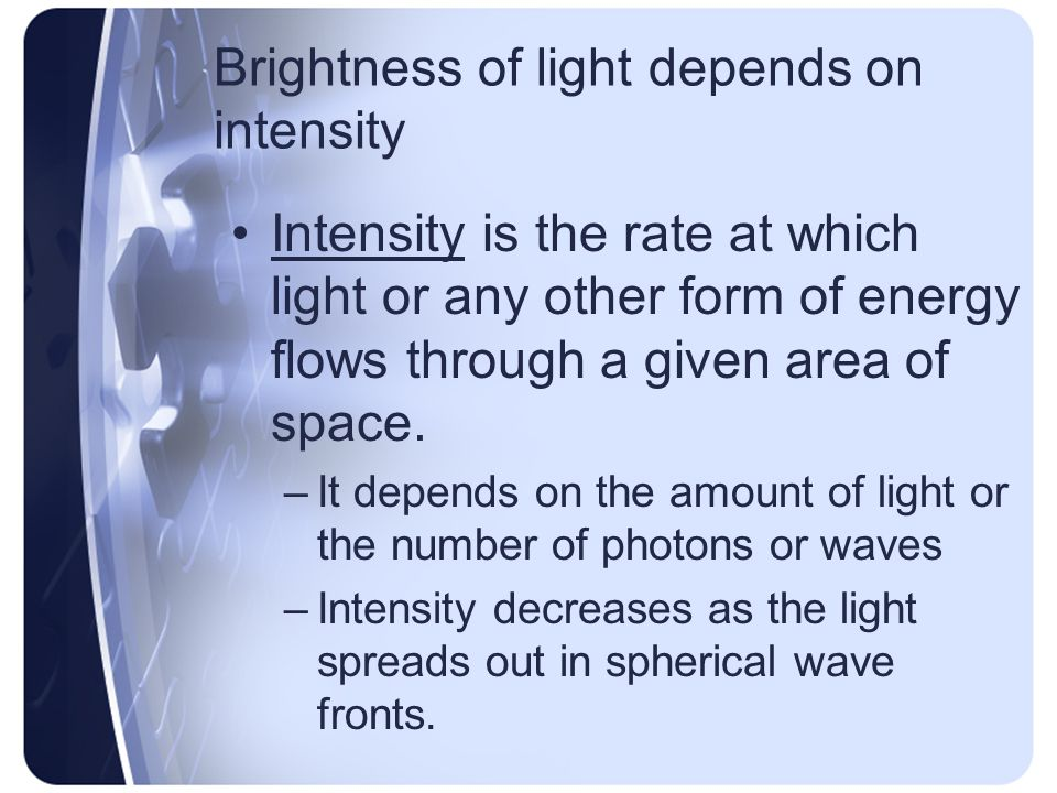 Brightness of light depends on intensity Intensity is the rate at which light or any other form of energy flows through a given area of space.