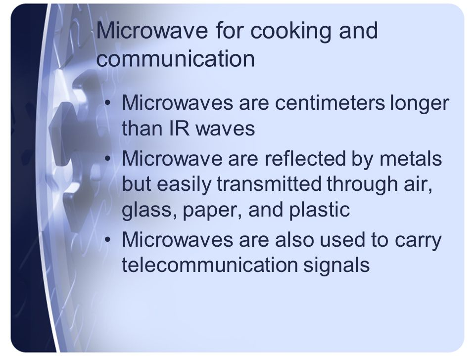 Microwave for cooking and communication Microwaves are centimeters longer than IR waves Microwave are reflected by metals but easily transmitted through air, glass, paper, and plastic Microwaves are also used to carry telecommunication signals