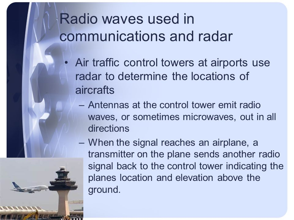 Radio waves used in communications and radar Air traffic control towers at airports use radar to determine the locations of aircrafts –Antennas at the control tower emit radio waves, or sometimes microwaves, out in all directions –When the signal reaches an airplane, a transmitter on the plane sends another radio signal back to the control tower indicating the planes location and elevation above the ground.
