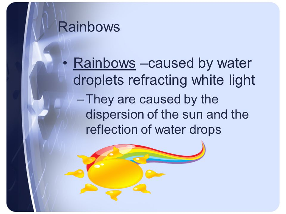 Rainbows Rainbows –caused by water droplets refracting white light –They are caused by the dispersion of the sun and the reflection of water drops