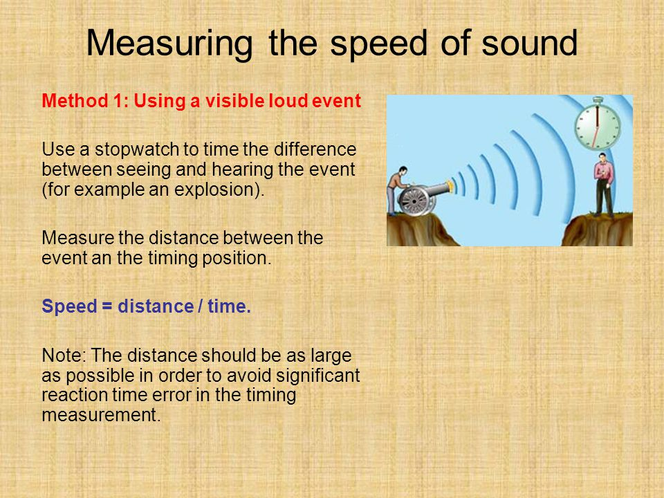 Measuring the speed of sound Method 1: Using a visible loud event Use a stopwatch to time the difference between seeing and hearing the event (for exa