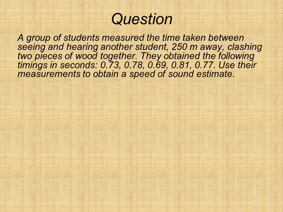Question A group of students measured the time taken between seeing and hearing another student, 250 m away, clashing two pieces of wood together. The