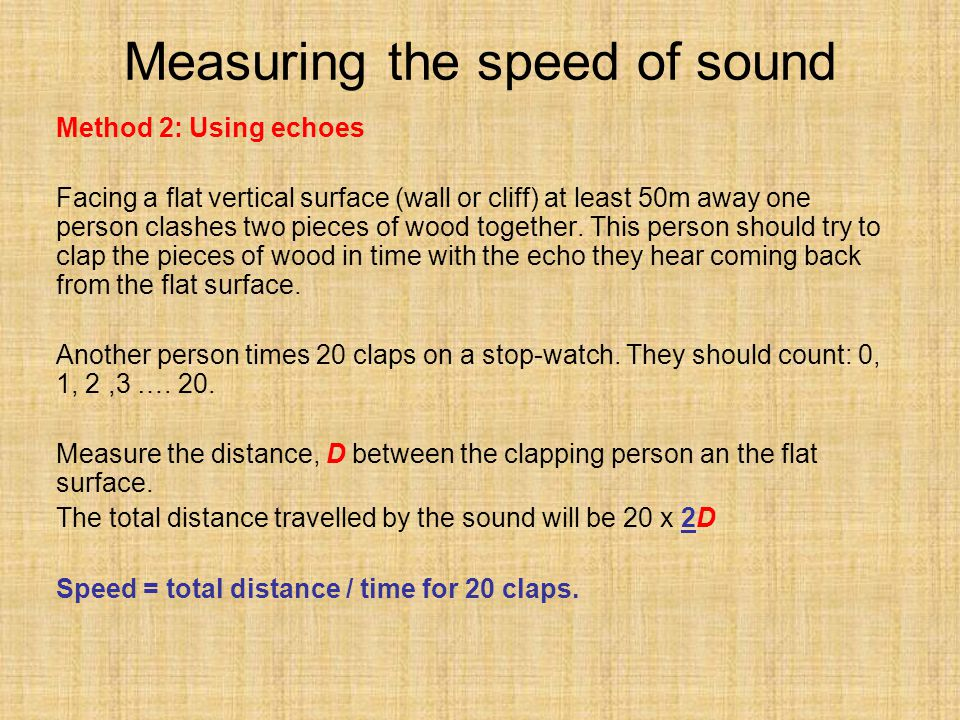 Measuring the speed of sound Method 2: Using echoes Facing a flat vertical surface (wall or cliff) at least 50m away one person clashes two pieces of