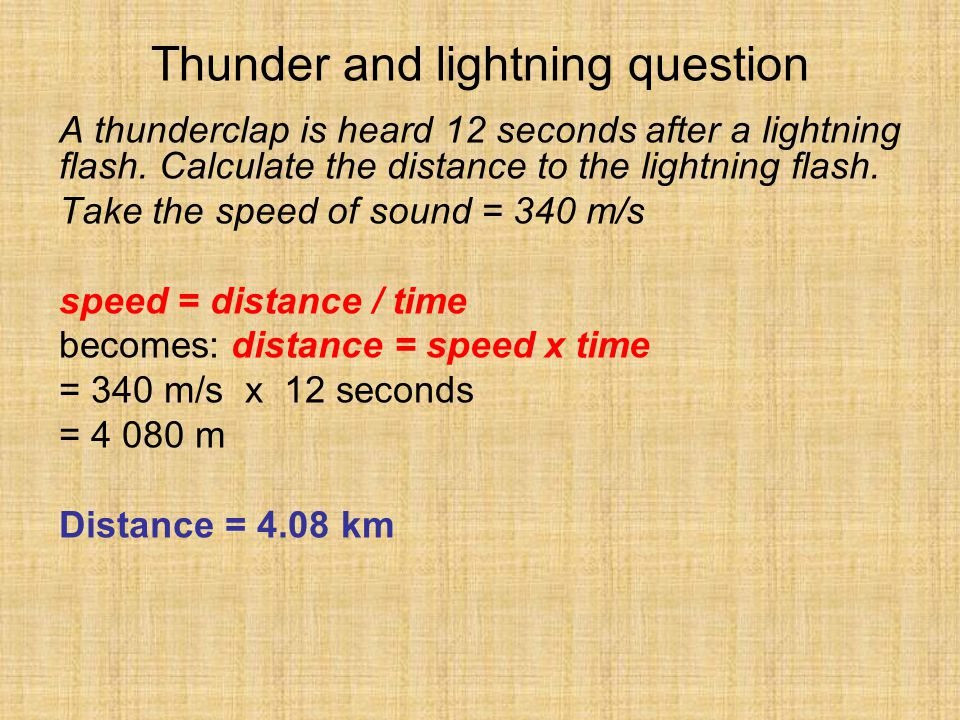 Thunder and lightning question A thunderclap is heard 12 seconds after a lightning flash. Calculate the distance to the lightning flash. Take the spee