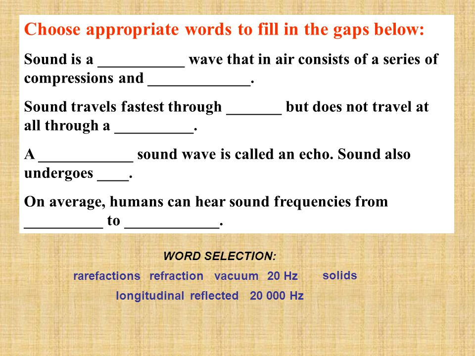 Choose appropriate words to fill in the gaps below: Sound is a ___________ wave that in air consists of a series of compressions and _____________. So