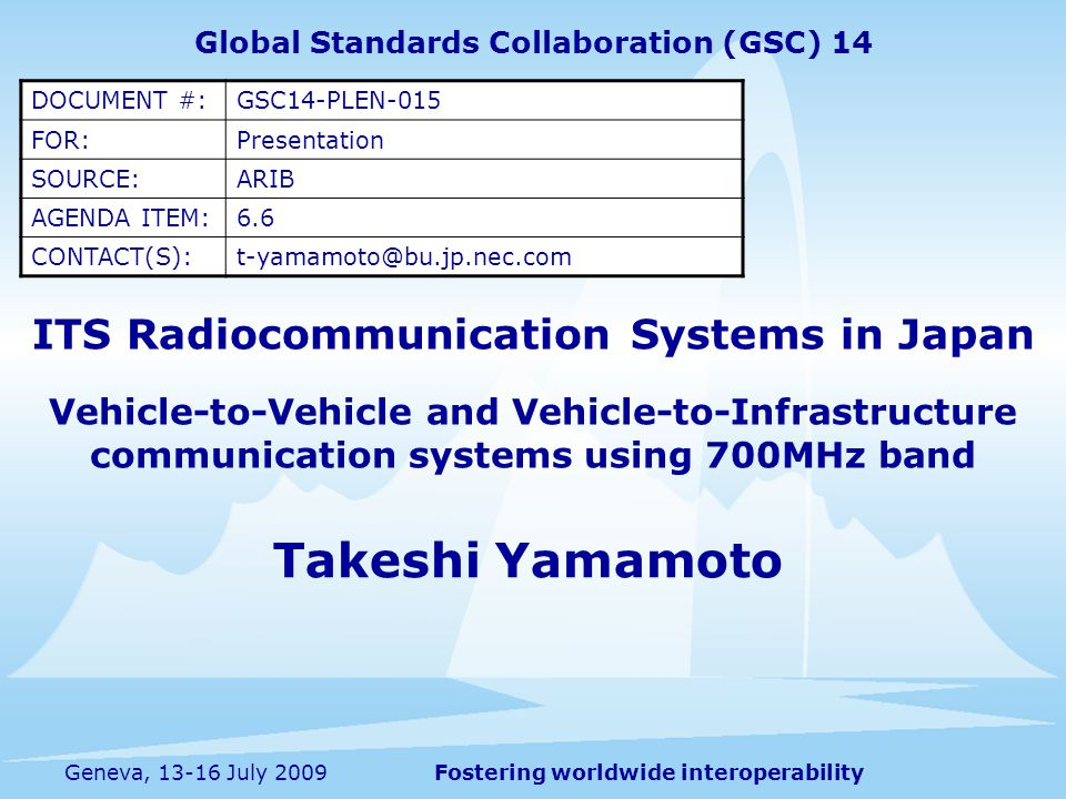 Fostering worldwide interoperabilityGeneva, 13-16 July 2009 ITS Radiocommunication Systems in Japan Vehicle-to-Vehicle and Vehicle-to-Infrastructure communication systems using 700MHz band Takeshi Yamamoto Global Standards Collaboration (GSC) 14 DOCUMENT #:GSC14-PLEN-015 FOR:Presentation SOURCE:ARIB AGENDA ITEM:6.6 CONTACT(S):t-yamamoto@bu.jp.nec.com