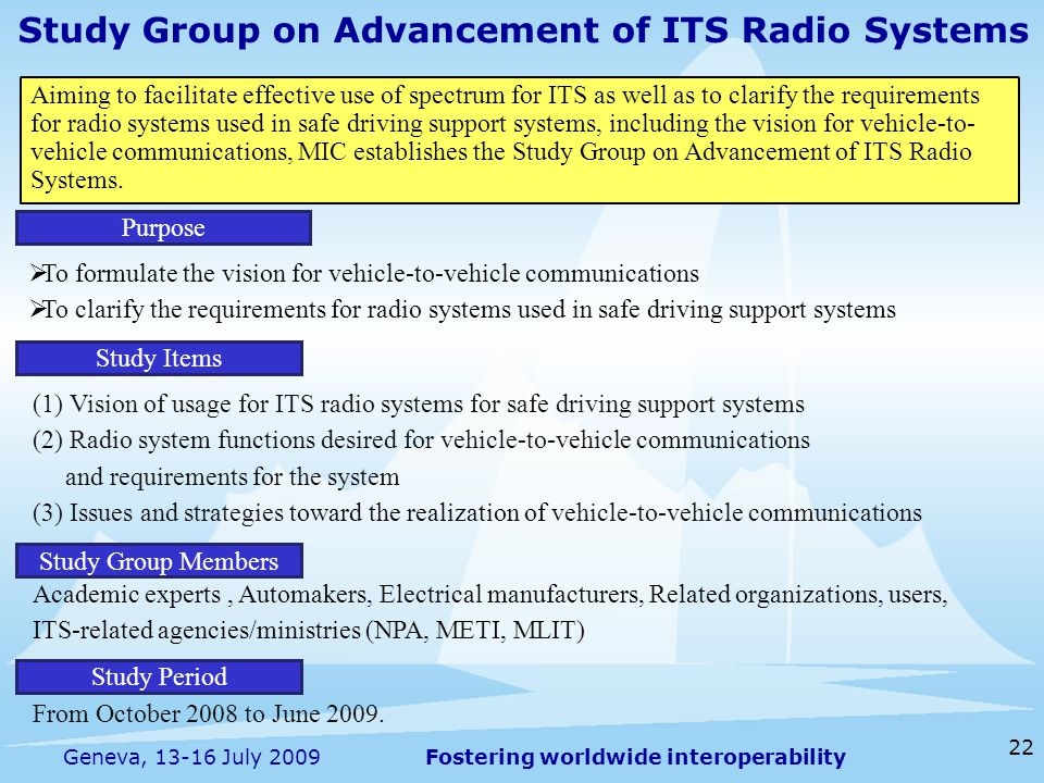 Fostering worldwide interoperability 22 Geneva, 13-16 July 2009 Study Group on Advancement of ITS Radio Systems  To formulate the vision for vehicle-to-vehicle communications  To clarify the requirements for radio systems used in safe driving support systems Purpose Aiming to facilitate effective use of spectrum for ITS as well as to clarify the requirements for radio systems used in safe driving support systems, including the vision for vehicle-to- vehicle communications, MIC establishes the Study Group on Advancement of ITS Radio Systems.