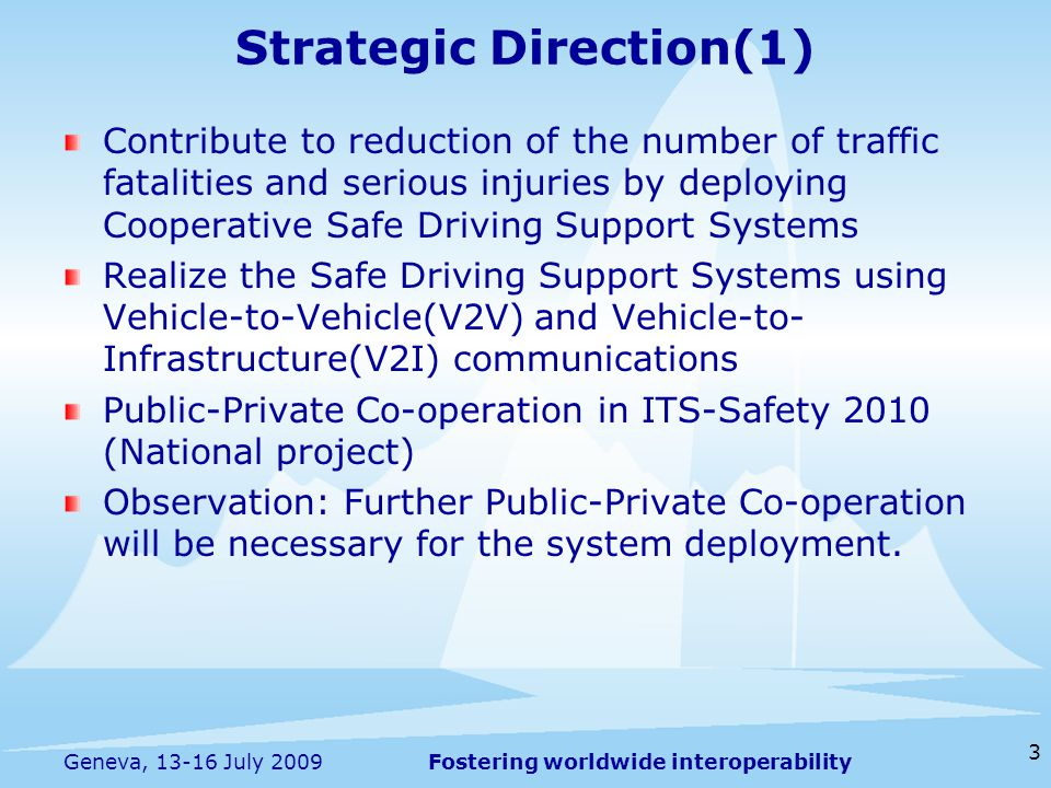 Fostering worldwide interoperability 3 Geneva, 13-16 July 2009 Contribute to reduction of the number of traffic fatalities and serious injuries by deploying Cooperative Safe Driving Support Systems Realize the Safe Driving Support Systems using Vehicle-to-Vehicle(V2V) and Vehicle-to- Infrastructure(V2I) communications Public-Private Co-operation in ITS-Safety 2010 (National project) Observation: Further Public-Private Co-operation will be necessary for the system deployment.